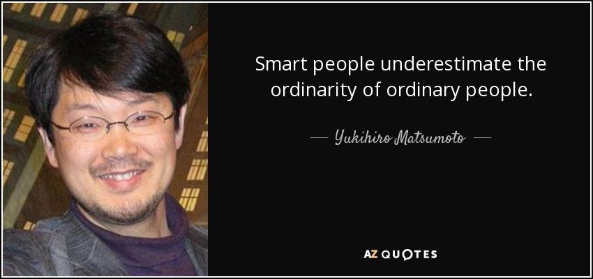 Smart people underestimate the ordinarity of ordinary people. - Yukihiro Matsumoto