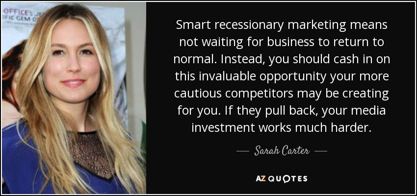 Smart recessionary marketing means not waiting for business to return to normal. Instead, you should cash in on this invaluable opportunity your more cautious competitors may be creating for you. If they pull back, your media investment works much harder. - Sarah Carter
