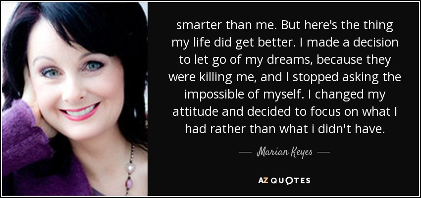 smarter than me. But here's the thing my life did get better. I made a decision to let go of my dreams, because they were killing me, and I stopped asking the impossible of myself. I changed my attitude and decided to focus on what I had rather than what i didn't have. - Marian Keyes