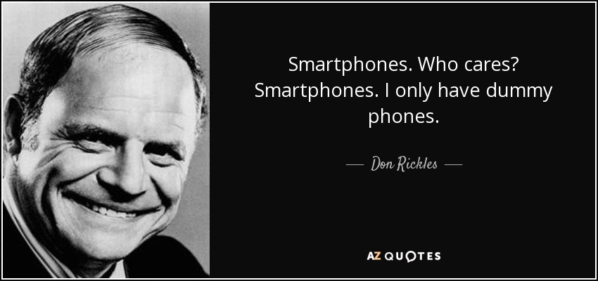 Smartphones. Who cares? Smartphones. I only have dummy phones. - Don Rickles