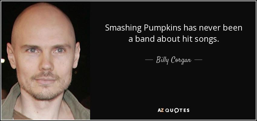 Smashing Pumpkins has never been a band about hit songs. - Billy Corgan