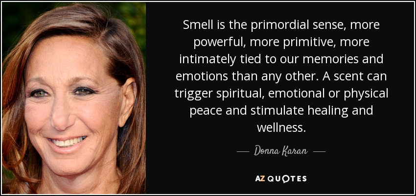 Smell is the primordial sense, more powerful, more primitive, more intimately tied to our memories and emotions than any other. A scent can trigger spiritual, emotional or physical peace and stimulate healing and wellness. - Donna Karan