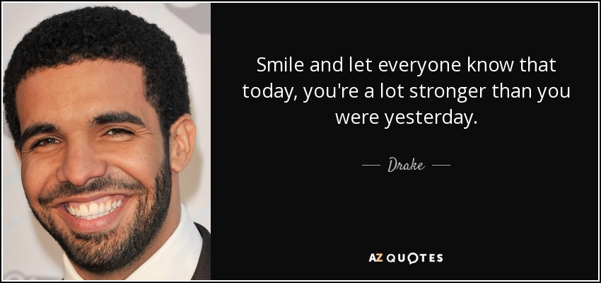 Smile and let everyone know that today, you're a lot stronger than you were yesterday. - Drake