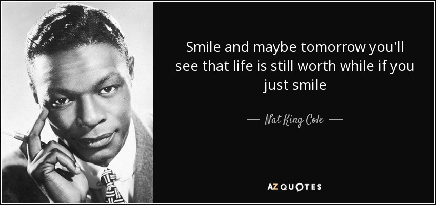 Smile and maybe tomorrow you'll see that life is still worth while if you just smile - Nat King Cole