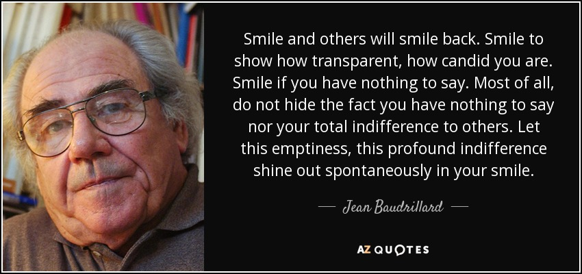 Smile and others will smile back. Smile to show how transparent, how candid you are. Smile if you have nothing to say. Most of all, do not hide the fact you have nothing to say nor your total indifference to others. Let this emptiness, this profound indifference shine out spontaneously in your smile. - Jean Baudrillard