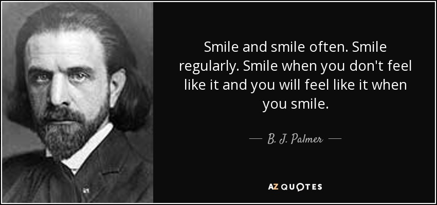 Smile and smile often. Smile regularly. Smile when you don't feel like it and you will feel like it when you smile. - B. J. Palmer