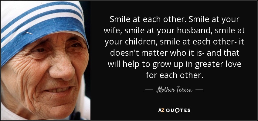 Smile at each other. Smile at your wife, smile at your husband, smile at your children, smile at each other- it doesn't matter who it is- and that will help to grow up in greater love for each other. - Mother Teresa