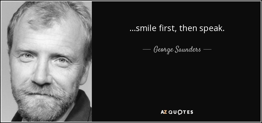 ...smile first, then speak. - George Saunders