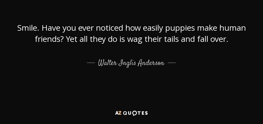 Smile. Have you ever noticed how easily puppies make human friends? Yet all they do is wag their tails and fall over. - Walter Inglis Anderson
