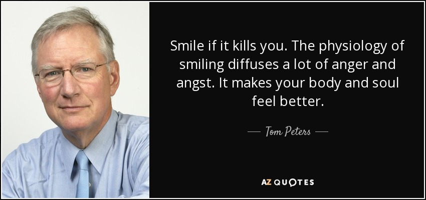 Smile if it kills you. The physiology of smiling diffuses a lot of anger and angst. It makes your body and soul feel better. - Tom Peters