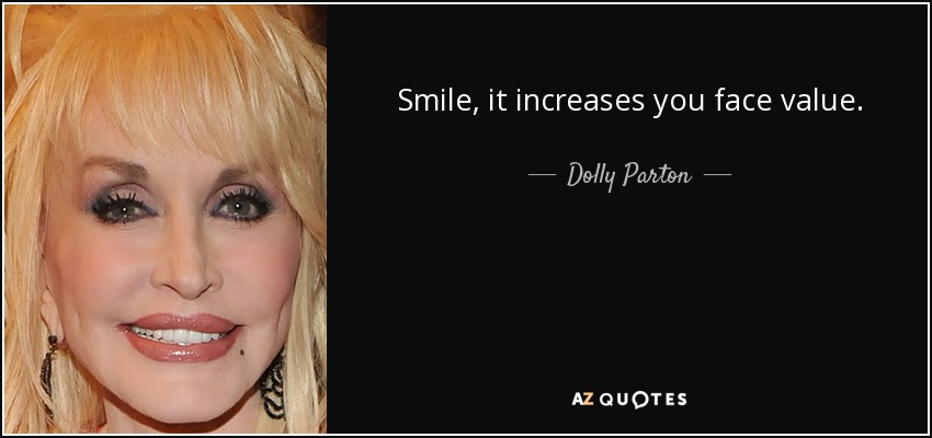 Smile, it increases you face value. - Dolly Parton