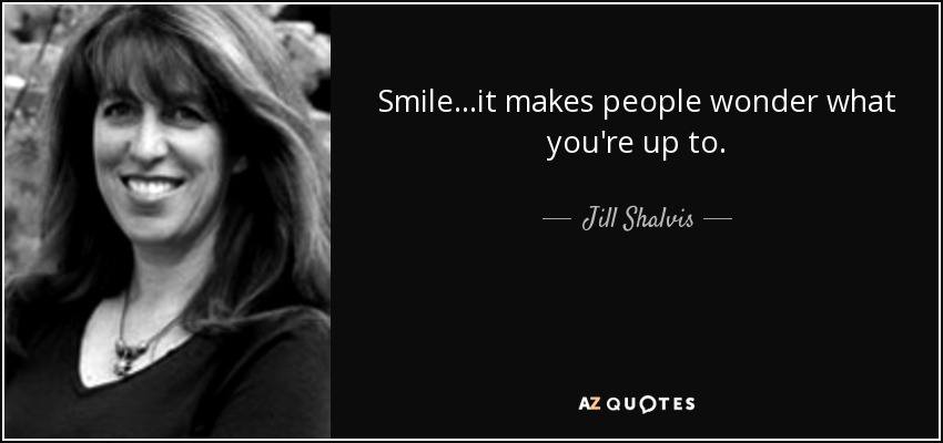 Smile...it makes people wonder what you're up to. - Jill Shalvis