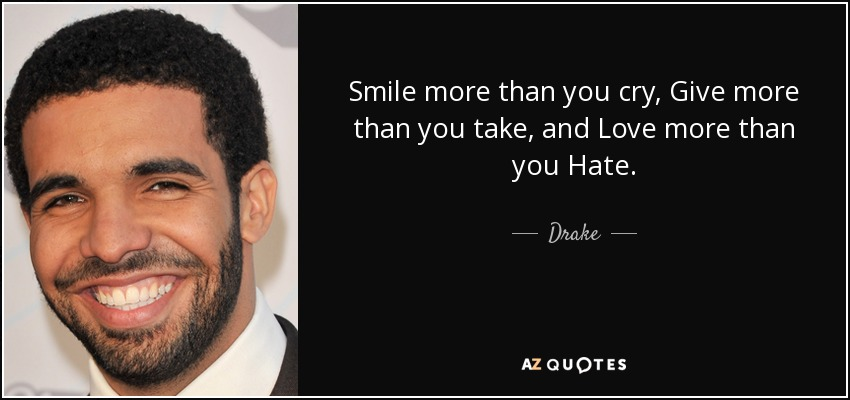 Smile more than you cry, Give more than you take, and Love more than you Hate. - Drake