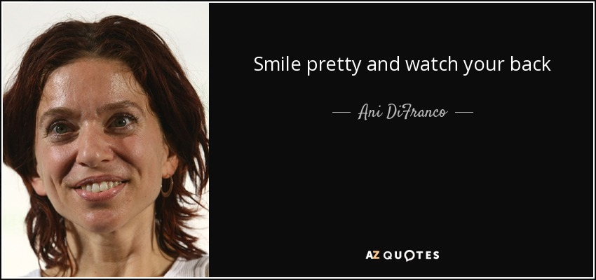 Ani Difranco Quote Smile Pretty And Watch Your Back