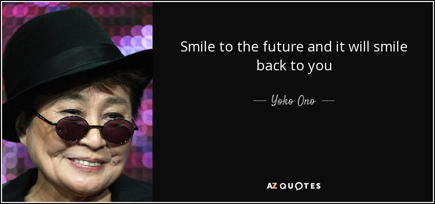 Yoko Ono Quote Smile To The Future And It Will Smile Back To