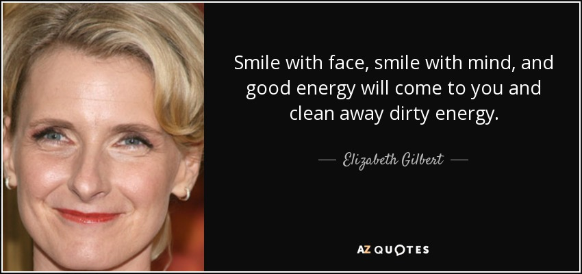 Smile with face, smile with mind, and good energy will come to you and clean away dirty energy. - Elizabeth Gilbert