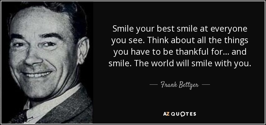 Smile your best smile at everyone you see. Think about all the things you have to be thankful for... and smile. The world will smile with you. - Frank Bettger