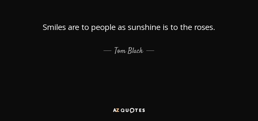 Smiles are to people as sunshine is to the roses. - Tom Black