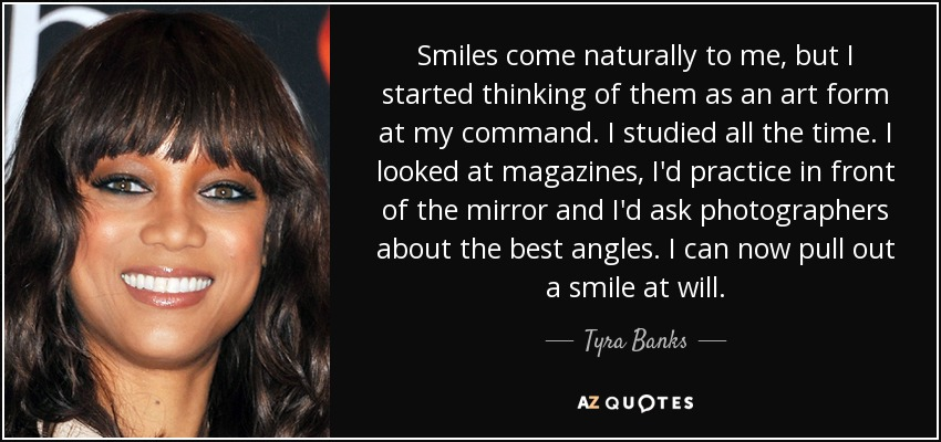Smiles come naturally to me, but I started thinking of them as an art form at my command. I studied all the time. I looked at magazines, I'd practice in front of the mirror and I'd ask photographers about the best angles. I can now pull out a smile at will. - Tyra Banks