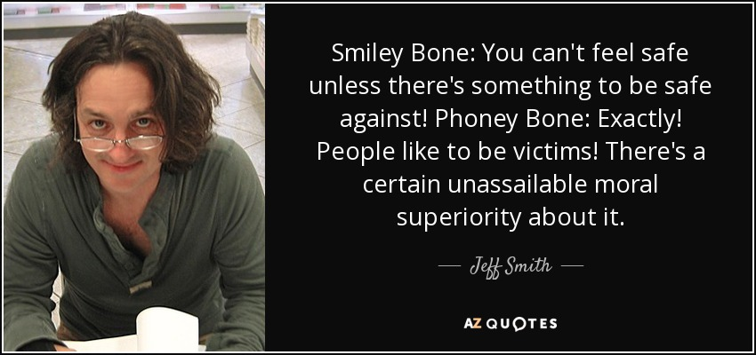 Smiley Bone: You can't feel safe unless there's something to be safe against! Phoney Bone: Exactly! People like to be victims! There's a certain unassailable moral superiority about it... - Jeff Smith