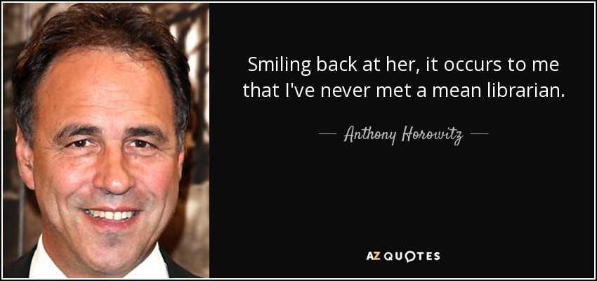 Smiling back at her, it occurs to me that I've never met a mean librarian. - Anthony Horowitz