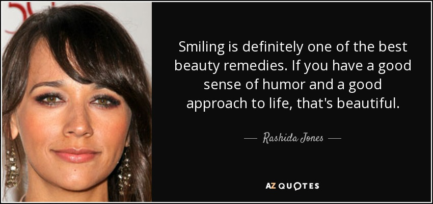 Smiling is definitely one of the best beauty remedies. If you have a good sense of humor and a good approach to life, that's beautiful. - Rashida Jones