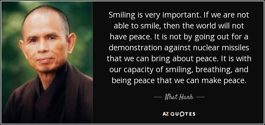 Smiling is very important. If we are not able to smile, then the world will not have peace. It is not by going out for a demonstration against nuclear missiles that we can bring about peace. It is with our capacity of smiling, breathing, and being peace that we can make peace. - Nhat Hanh