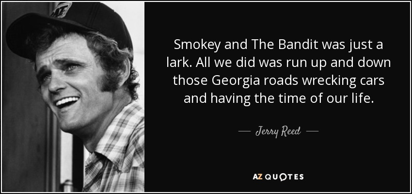 Smokey and The Bandit was just a lark. All we did was run up and down those Georgia roads wrecking cars and having the time of our life. - Jerry Reed