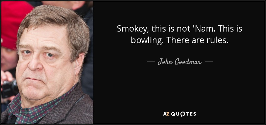 Smokey, this is not 'Nam. This is bowling. There are rules. - John Goodman