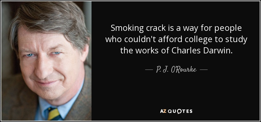 Smoking crack is a way for people who couldn't afford college to study the works of Charles Darwin. - P. J. O'Rourke