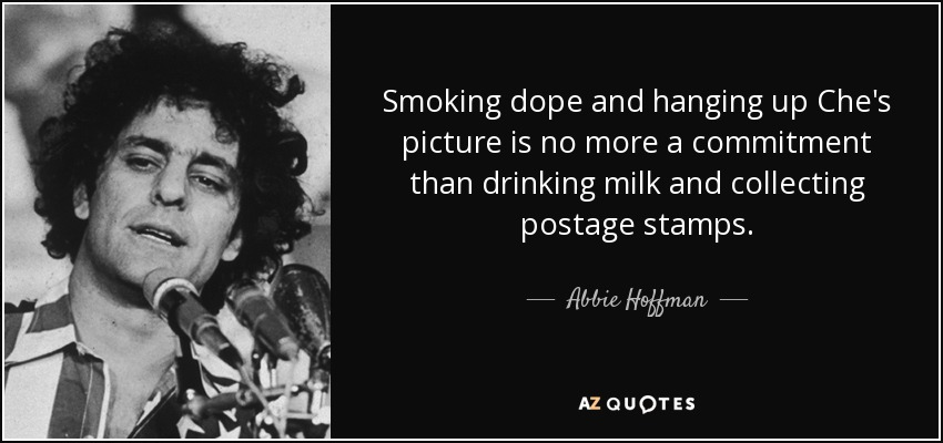 Smoking dope and hanging up Che's picture is no more a commitment than drinking milk and collecting postage stamps. - Abbie Hoffman