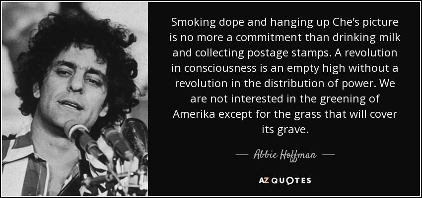 Smoking dope and hanging up Che's picture is no more a commitment than drinking milk and collecting postage stamps. A revolution in consciousness is an empty high without a revolution in the distribution of power. We are not interested in the greening of Amerika except for the grass that will cover its grave. - Abbie Hoffman
