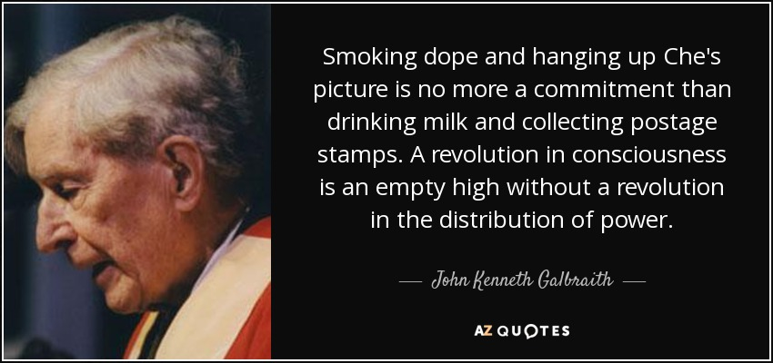 Smoking dope and hanging up Che's picture is no more a commitment than drinking milk and collecting postage stamps. A revolution in consciousness is an empty high without a revolution in the distribution of power. - John Kenneth Galbraith