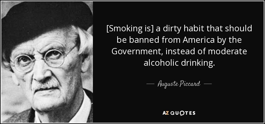 [Smoking is] a dirty habit that should be banned from America by the Government, instead of moderate alcoholic drinking. - Auguste Piccard