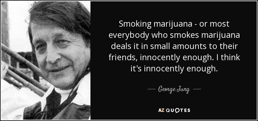 Smoking marijuana - or most everybody who smokes marijuana deals it in small amounts to their friends, innocently enough. I think it's innocently enough. - George Jung