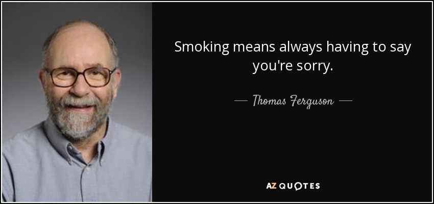 Smoking means always having to say you're sorry. - Thomas Ferguson