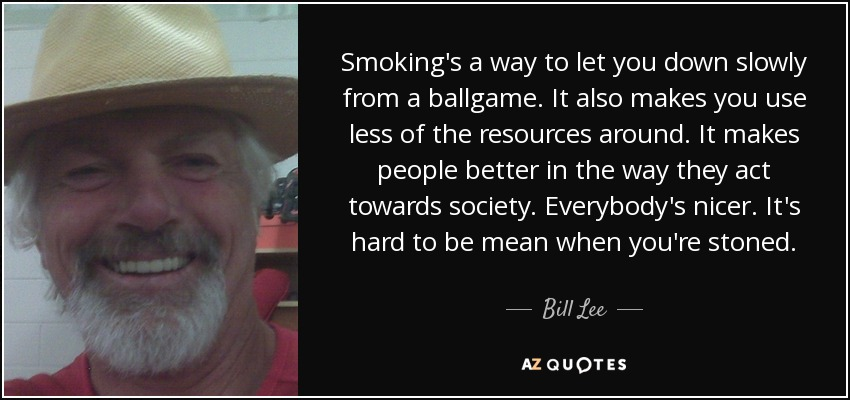 Smoking's a way to let you down slowly from a ballgame. It also makes you use less of the resources around. It makes people better in the way they act towards society. Everybody's nicer. It's hard to be mean when you're stoned. - Bill Lee