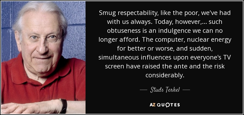 Smug respectability, like the poor, we've had with us always. Today, however, ... such obtuseness is an indulgence we can no longer afford. The computer, nuclear energy for better or worse, and sudden, simultaneous influences upon everyone's TV screen have raised the ante and the risk considerably. - Studs Terkel