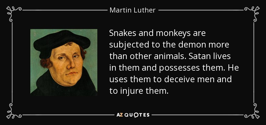 Snakes and monkeys are subjected to the demon more than other animals. Satan lives in them and possesses them. He uses them to deceive men and to injure them. - Martin Luther