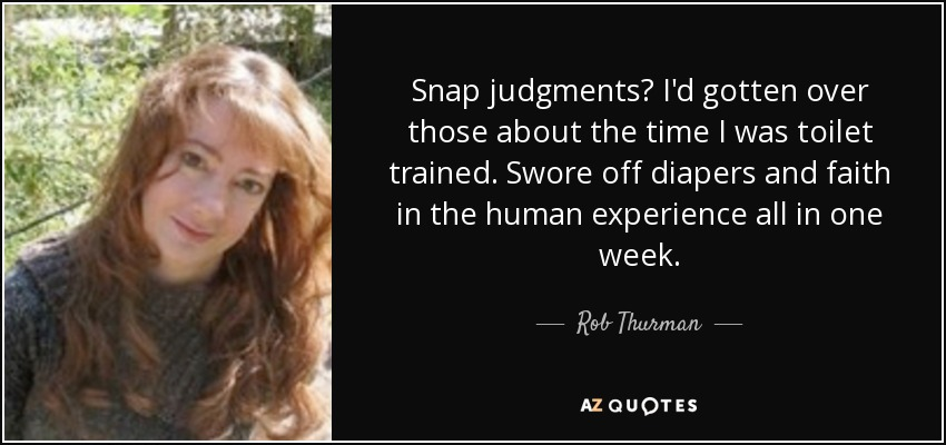 Snap judgments? I'd gotten over those about the time I was toilet trained. Swore off diapers and faith in the human experience all in one week. - Rob Thurman