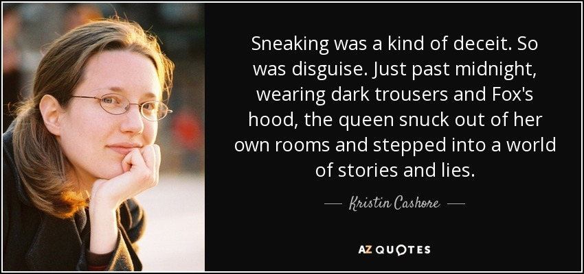 Sneaking was a kind of deceit. So was disguise. Just past midnight, wearing dark trousers and Fox's hood, the queen snuck out of her own rooms and stepped into a world of stories and lies. - Kristin Cashore