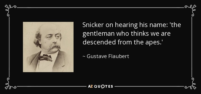 Snicker on hearing his name: 'the gentleman who thinks we are descended from the apes.' - Gustave Flaubert