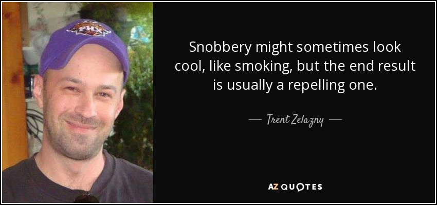 Snobbery might sometimes look cool, like smoking, but the end result is usually a repelling one. - Trent Zelazny