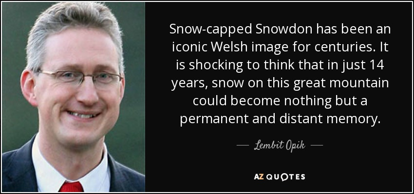 Snow-capped Snowdon has been an iconic Welsh image for centuries. It is shocking to think that in just 14 years, snow on this great mountain could become nothing but a permanent and distant memory. - Lembit Opik