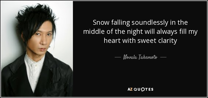 Snow falling soundlessly in the middle of the night will always fill my heart with sweet clarity - Novala Takemoto