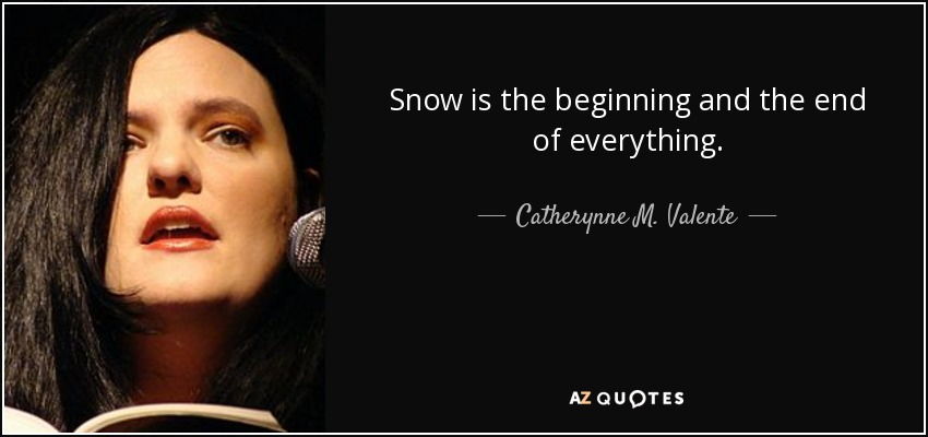 Snow is the beginning and the end of everything. - Catherynne M. Valente