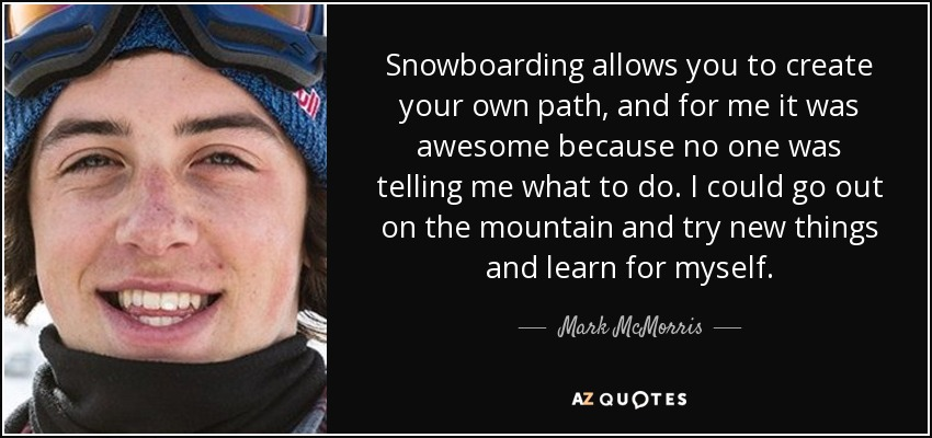 Snowboarding allows you to create your own path, and for me it was awesome because no one was telling me what to do. I could go out on the mountain and try new things and learn for myself. - Mark McMorris
