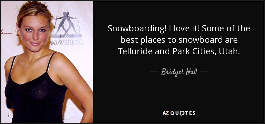Snowboarding! I love it! Some of the best places to snowboard are Telluride and Park Cities, Utah. - Bridget Hall