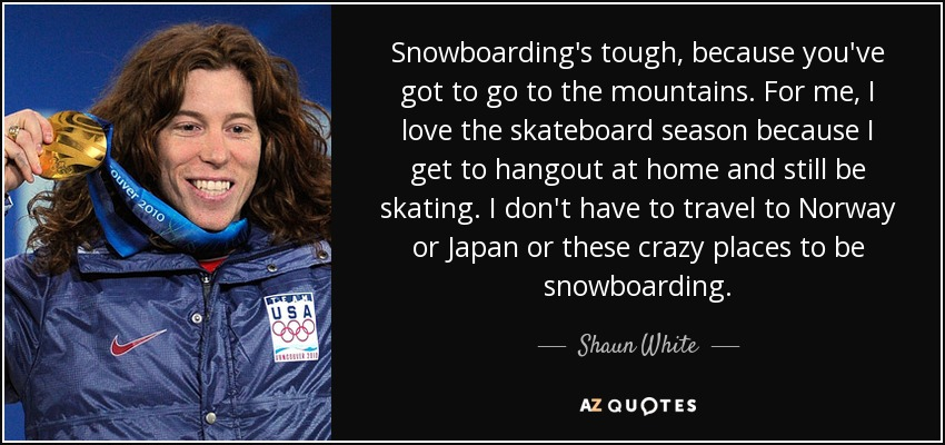 Snowboarding's tough, because you've got to go to the mountains. For me, I love the skateboard season because I get to hangout at home and still be skating. I don't have to travel to Norway or Japan or these crazy places to be snowboarding. - Shaun White