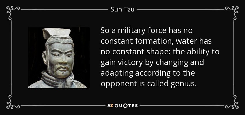 So a military force has no constant formation, water has no constant shape: the ability to gain victory by changing and adapting according to the opponent is called genius. - Sun Tzu